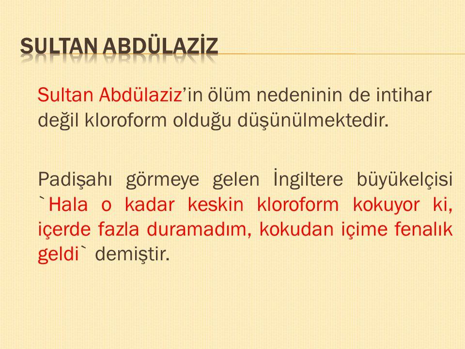 Sultan Abdülaziz'in ölüm nedeninin de intihar değil kloroform olduğu düşünülmektedir. Padişahı görmeye gelen İngiltere büyükelçisi `Hala o kadar keski