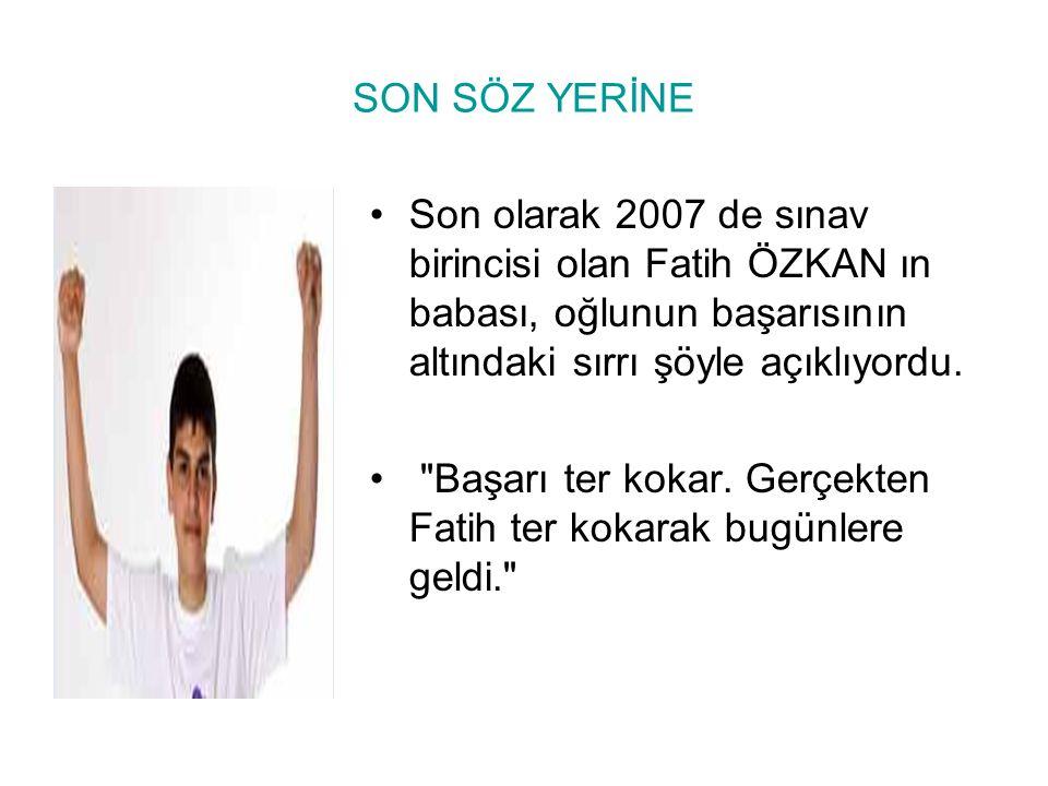 SON SÖZ YERİNE Son olarak 2007 de sınav birincisi olan Fatih ÖZKAN ın babası, oğlunun başarısının altındaki sırrı şöyle açıklıyordu.