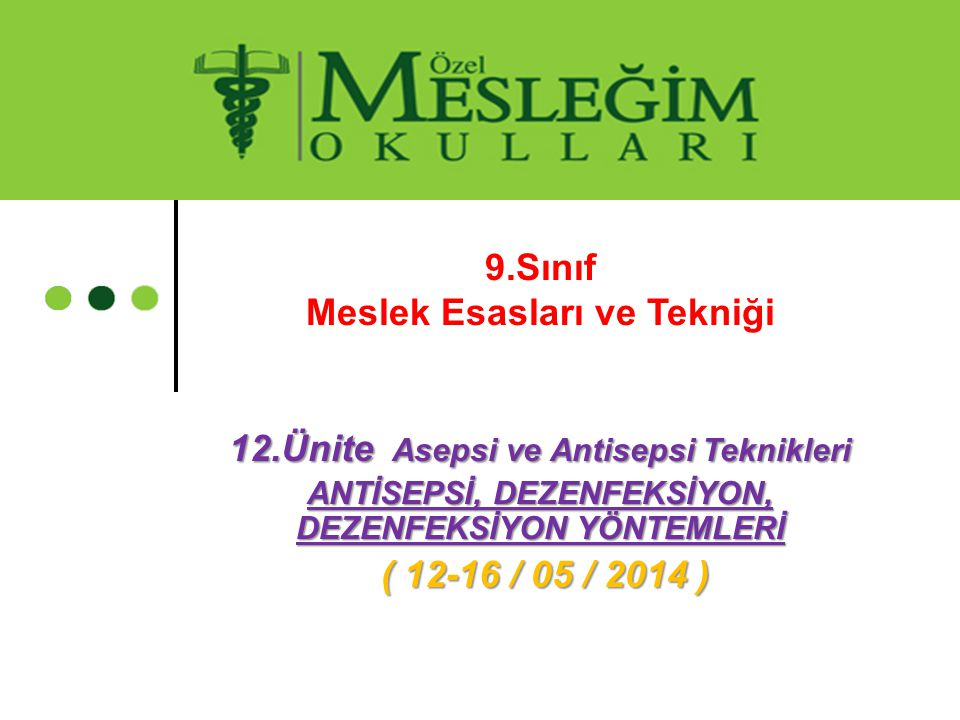 9.Sınıf Meslek Esasları ve Tekniği 12.Ünite Asepsi ve Antisepsi Teknikleri ANTİSEPSİ, DEZENFEKSİYON, DEZENFEKSİYON YÖNTEMLERİ ( 12-16 / 05 / 2014 ) (