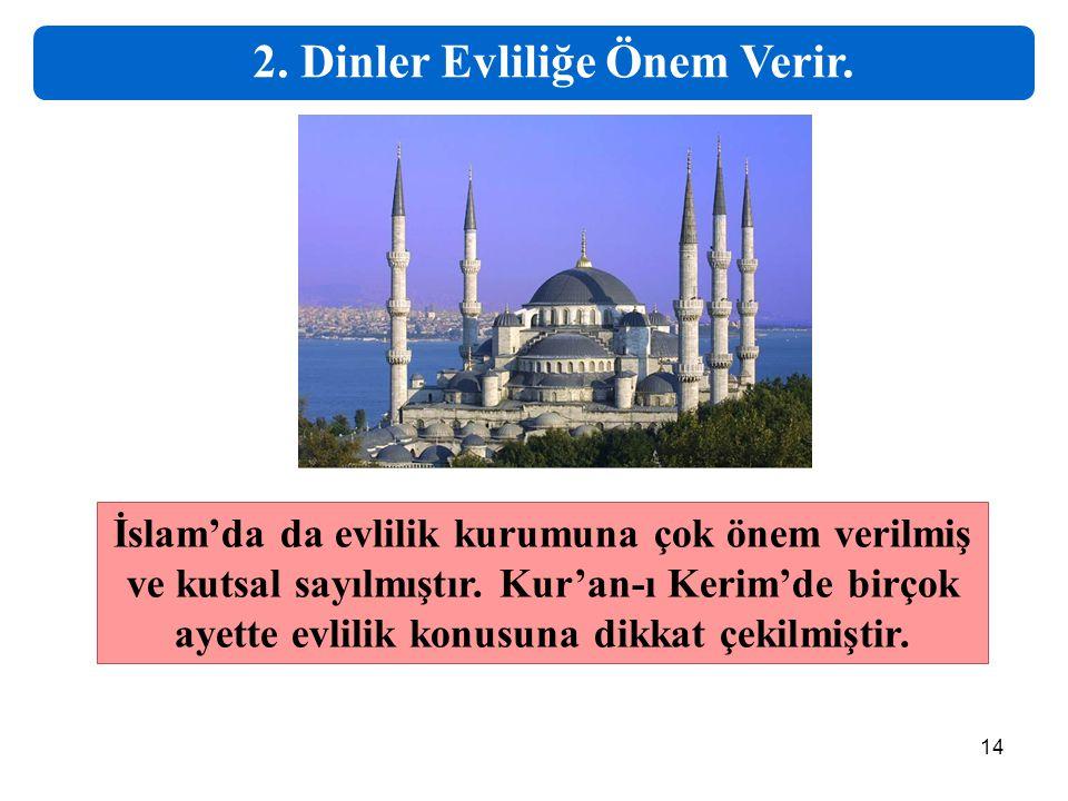 14 2. Dinler Evliliğe Önem Verir. İslam'da da evlilik kurumuna çok önem verilmiş ve kutsal sayılmıştır. Kur'an-ı Kerim'de birçok ayette evlilik konusu