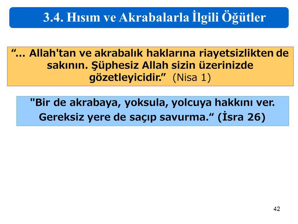 """42 3.4. Hısım ve Akrabalarla İlgili Öğütler """"... Allah'tan ve akrabalık haklarına riayetsizlikten de sakının. Şüphesiz Allah sizin üzerinizde gözetley"""