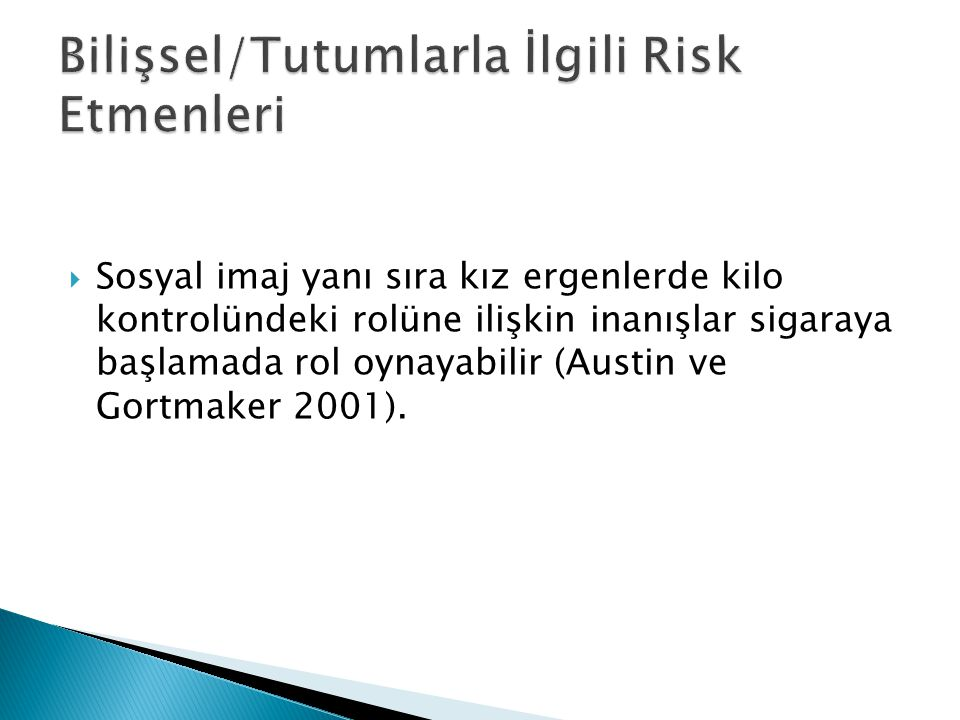  Sosyal imaj yanı sıra kız ergenlerde kilo kontrolündeki rolüne ilişkin inanışlar sigaraya başlamada rol oynayabilir (Austin ve Gortmaker 2001).