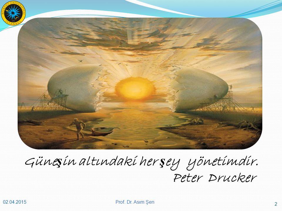 Güne ş in altındaki her ş ey yönetimdir. Peter Drucker 02.04.2015 2 Prof. Dr. Asım Şen