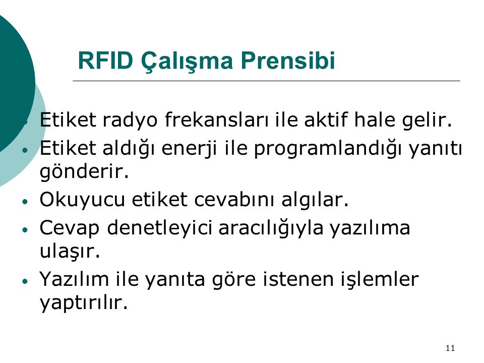 11 RFID Çalışma Prensibi Etiket radyo frekansları ile aktif hale gelir. Etiket aldığı enerji ile programlandığı yanıtı gönderir. Okuyucu etiket cevabı
