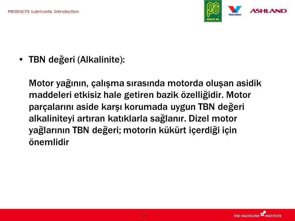PRODUCTS Lubricants Introduction 31 TBN değeri (Alkalinite): Motor yağının, çalışma sırasında motorda oluşan asidik maddeleri etkisiz hale getiren baz