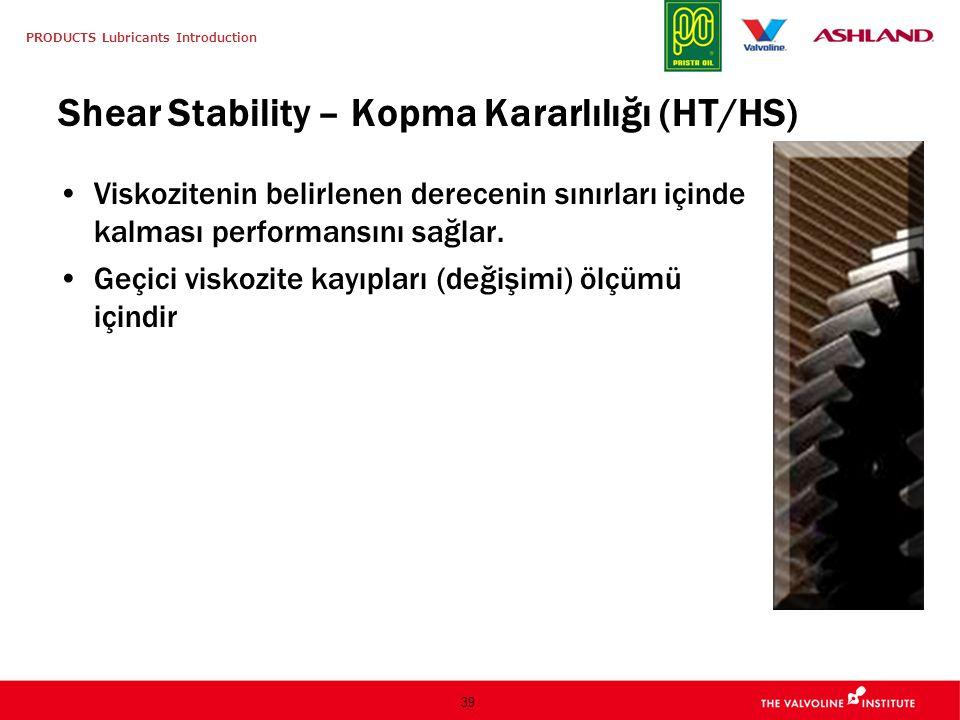 PRODUCTS Lubricants Introduction 39 Shear Stability – Kopma Kararlılığı (HT/HS) Viskozitenin belirlenen derecenin sınırları içinde kalması performansı