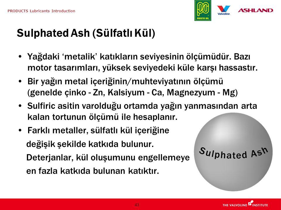 PRODUCTS Lubricants Introduction 43 Sulphated Ash (Sülfatlı Kül) Yağdaki 'metalik' katıkların seviyesinin ölçümüdür.