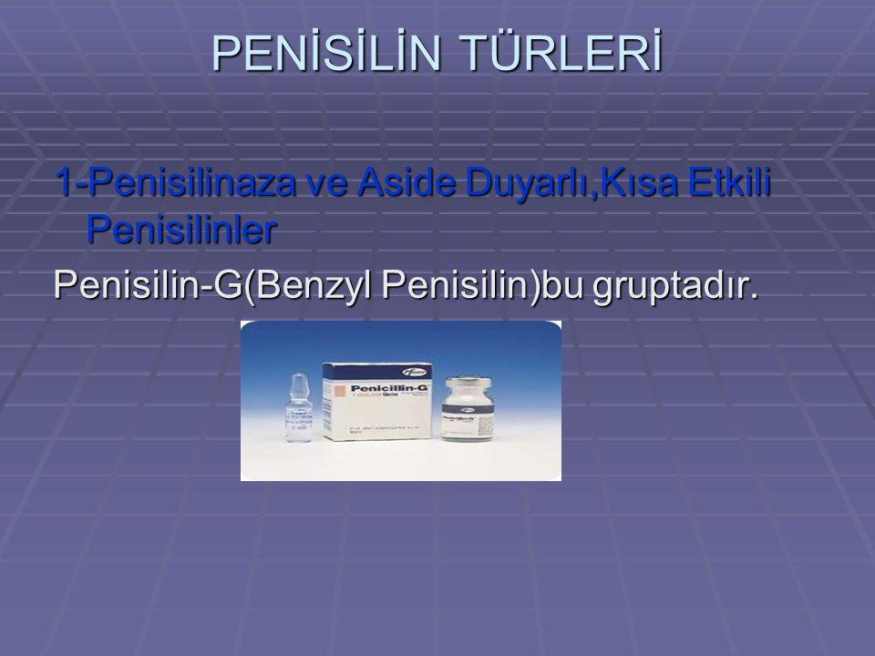 PENİSİLİN TÜRLERİ 1-Penisilinaza ve Aside Duyarlı,Kısa Etkili Penisilinler Penisilin-G(Benzyl Penisilin)bu gruptadır.