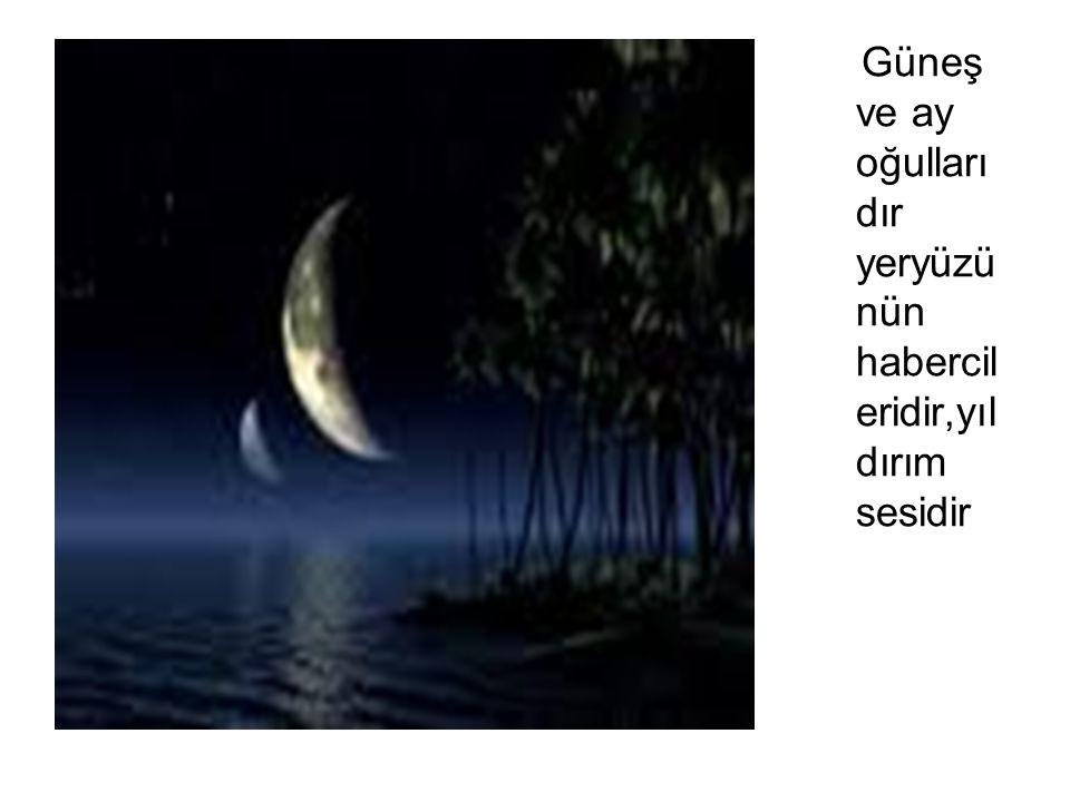Güneş ve ay oğulları dır yeryüzü nün habercil eridir,yıl dırım sesidir