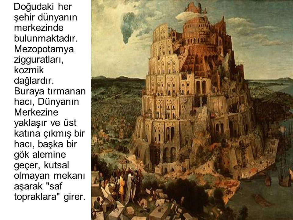 Doğudaki her şehir dünyanın merkezinde bulunmaktadır. Mezopotamya zigguratları, kozmik dağlardır. Buraya tırmanan hacı, Dünyanın Merkezine yaklaşır ve