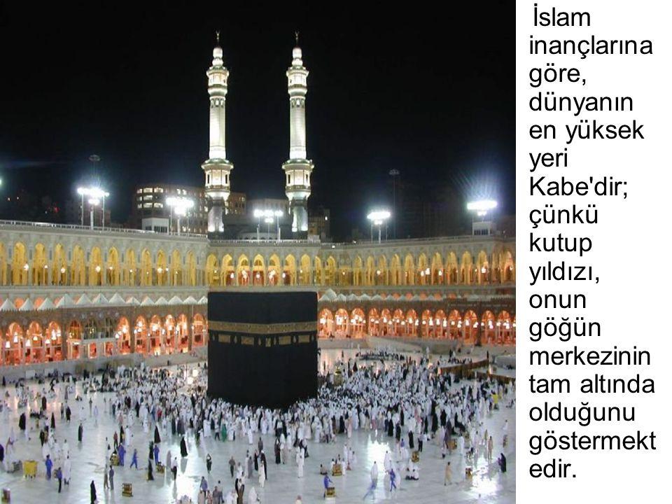 İslam inançlarına göre, dünyanın en yüksek yeri Kabe'dir; çünkü kutup yıldızı, onun göğün merkezinin tam altında olduğunu göstermekt edir.