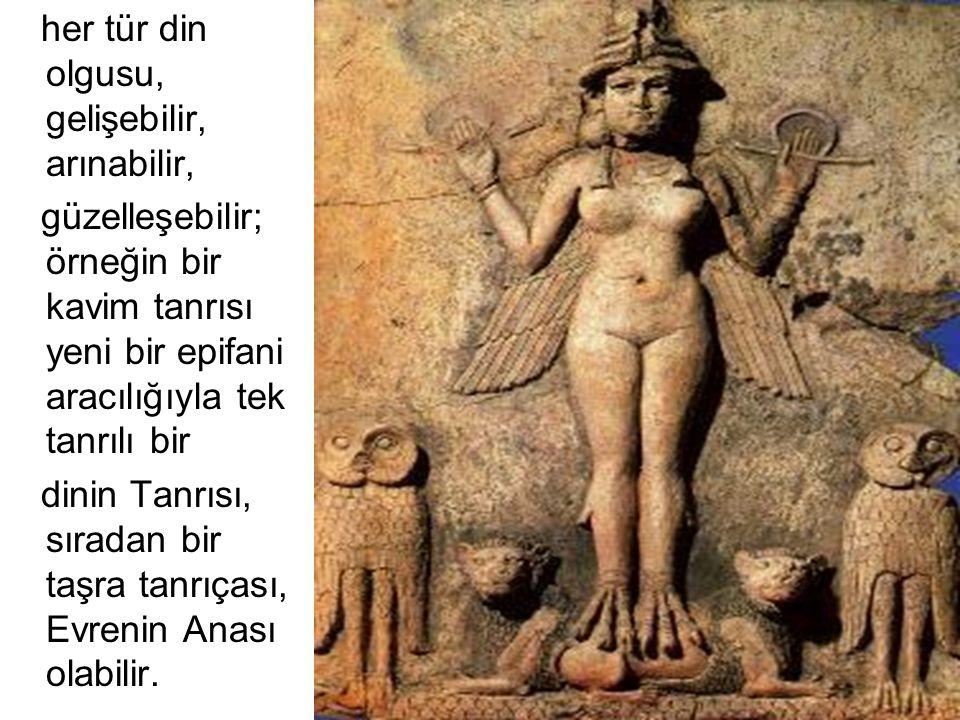 her tür din olgusu, gelişebilir, arınabilir, güzelleşebilir; örneğin bir kavim tanrısı yeni bir epifani aracılığıyla tek tanrılı bir dinin Tanrısı, sı