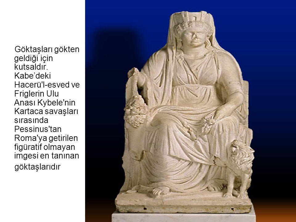 Göktaşları gökten geldiği için kutsaldır. Kabe'deki Hacerü'l-esved ve Friglerin Ulu Anası Kybele'nin Kartaca savaşları sırasında Pessinus'tan Roma'ya