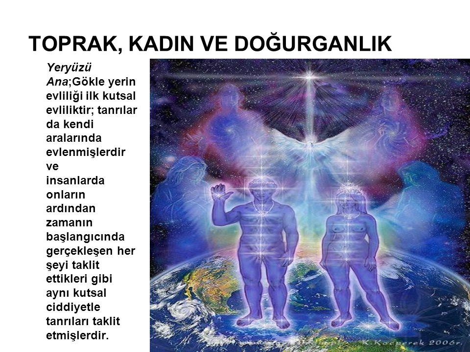 TOPRAK, KADIN VE DOĞURGANLIK Yeryüzü Ana;Gökle yerin evliliği ilk kutsal evliliktir; tanrılar da kendi aralarında evlenmişlerdir ve insanlarda onların
