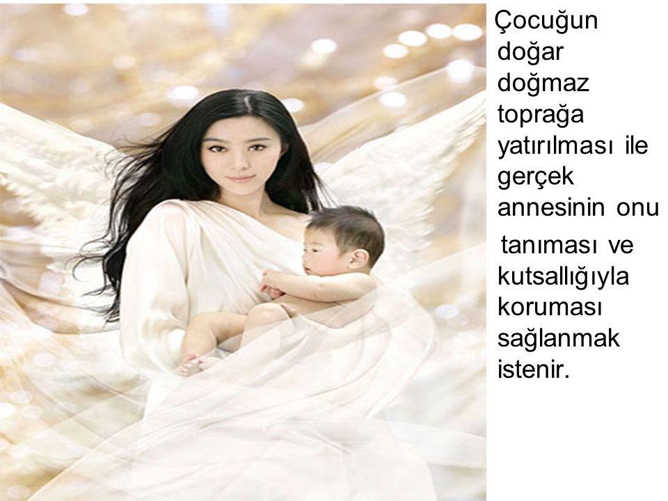 Çocuğun doğar doğmaz toprağa yatırılması ile gerçek annesinin onu tanıması ve kutsallığıyla koruması sağlanmak istenir.