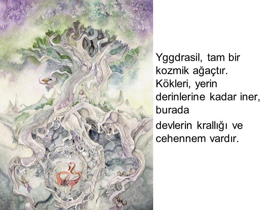 Yggdrasil, tam bir kozmik ağaçtır. Kökleri, yerin derinlerine kadar iner, burada devlerin krallığı ve cehennem vardır.
