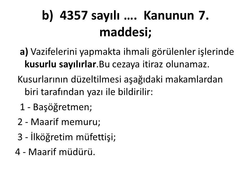 b) 4357 sayılı …. Kanunun 7. maddesi; a) Vazifelerini yapmakta ihmali görülenler işlerinde kusurlu sayılırlar.Bu cezaya itiraz olunamaz. Kusurlarının