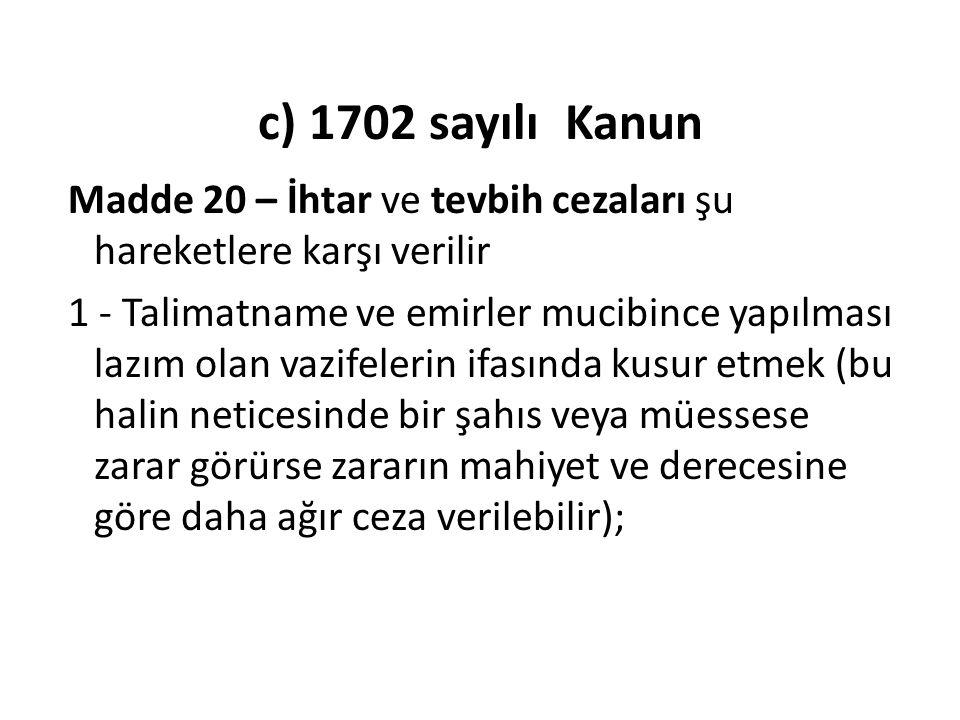 c) 1702 sayılı Kanun Madde 20 – İhtar ve tevbih cezaları şu hareketlere karşı verilir 1 - Talimatname ve emirler mucibince yapılması lazım olan vazife