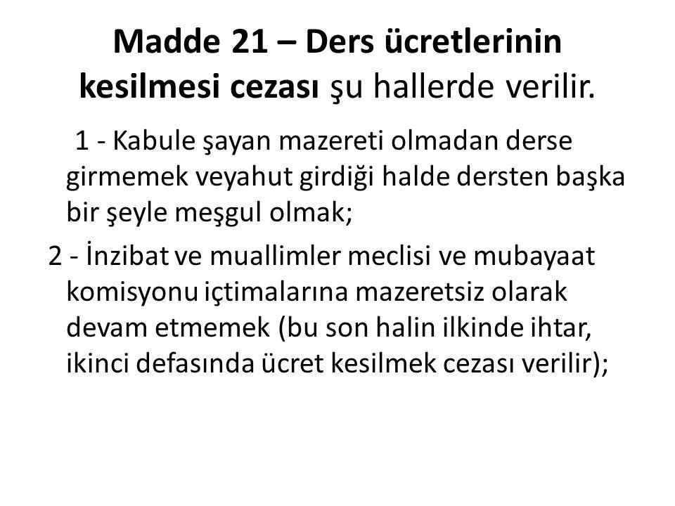 Madde 21 – Ders ücretlerinin kesilmesi cezası şu hallerde verilir. 1 - Kabule şayan mazereti olmadan derse girmemek veyahut girdiği halde dersten başk