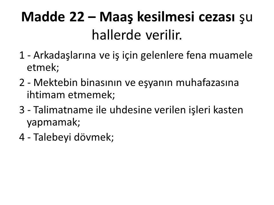 Madde 22 – Maaş kesilmesi cezası şu hallerde verilir. 1 - Arkadaşlarına ve iş için gelenlere fena muamele etmek; 2 - Mektebin binasının ve eşyanın muh