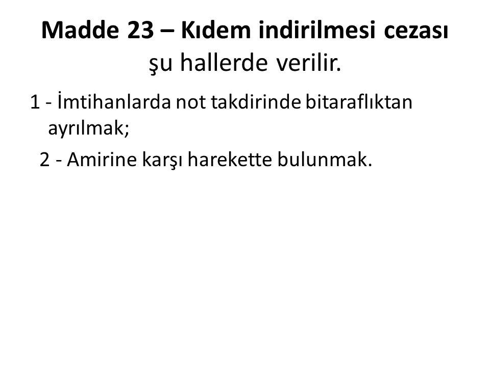Madde 23 – Kıdem indirilmesi cezası şu hallerde verilir. 1 - İmtihanlarda not takdirinde bitaraflıktan ayrılmak; 2 - Amirine karşı harekette bulunmak.