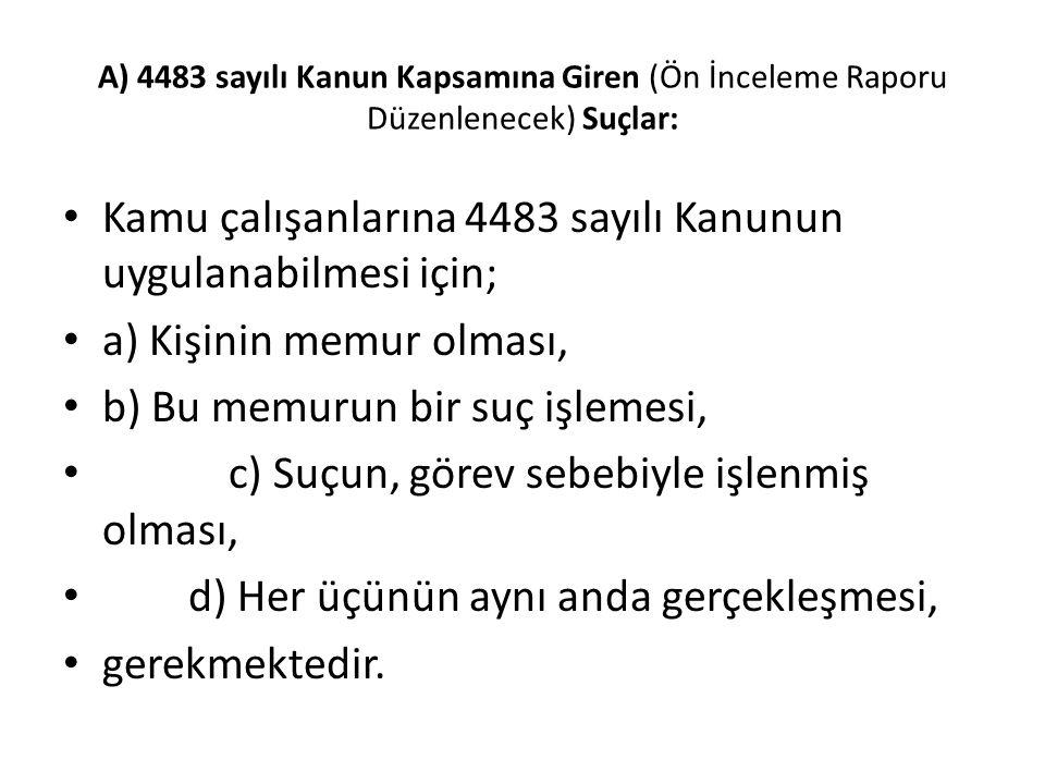 A) 4483 sayılı Kanun Kapsamına Giren (Ön İnceleme Raporu Düzenlenecek) Suçlar: Kamu çalışanlarına 4483 sayılı Kanunun uygulanabilmesi için; a) Kişinin