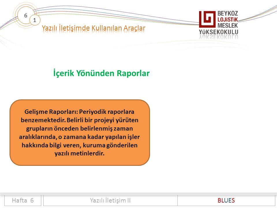6 1 İçerik Yönünden Raporlar Hafta 6Yazılı İletişim IIBLUES Gelişme Raporları: Periyodik raporlara benzemektedir. Belirli bir projeyi yürüten grupları