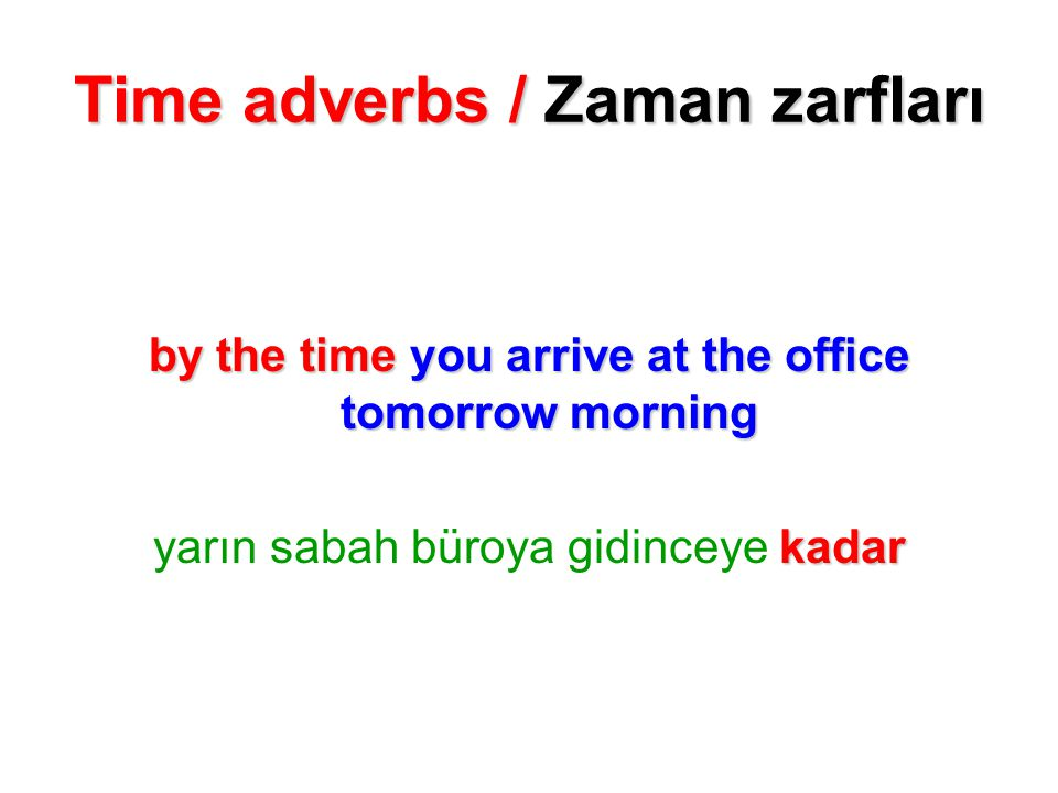 Time adverbs / Zaman zarfları by the time you arrive at the office tomorrow morning yarın sabah büroya gidinceye k kk kadar