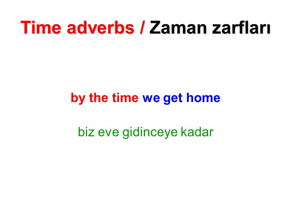 Time adverbs / Zaman zarfları by the time we get home biz eve gidinceye kadar
