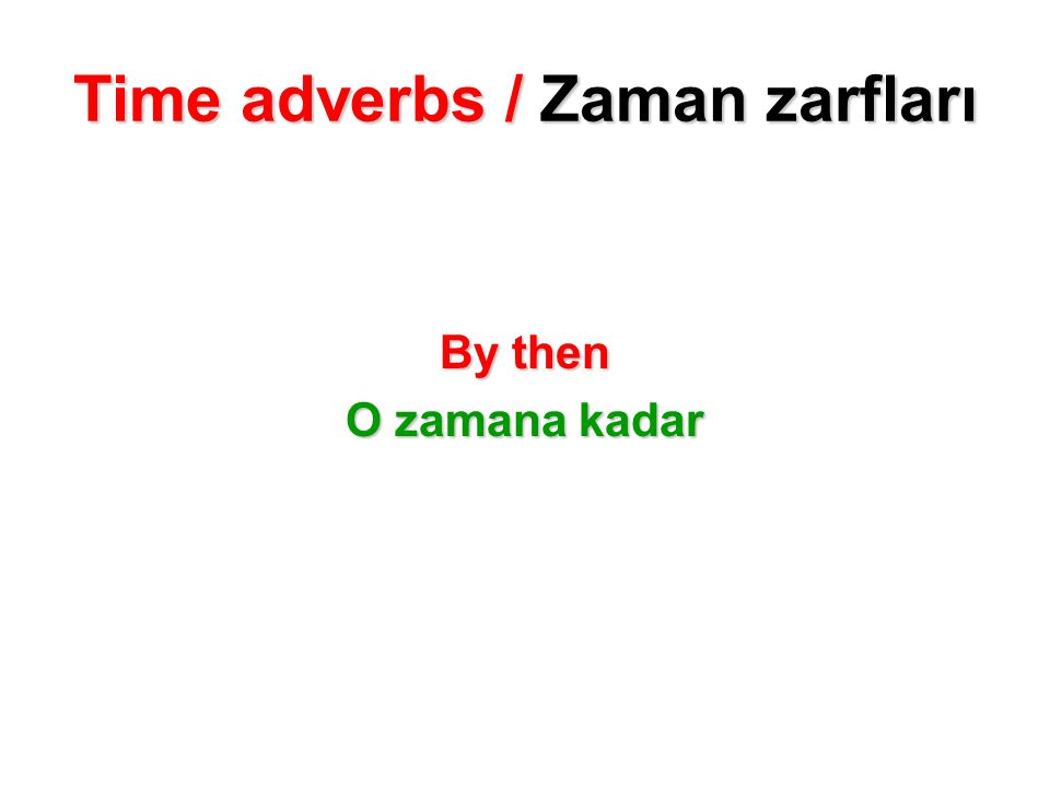 Time adverbs / Zaman zarfları By then O zamana kadar