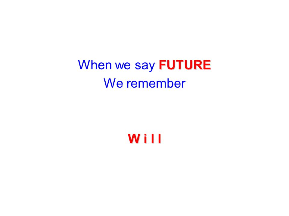 FUTURE When we say FUTURE We remember W i l l