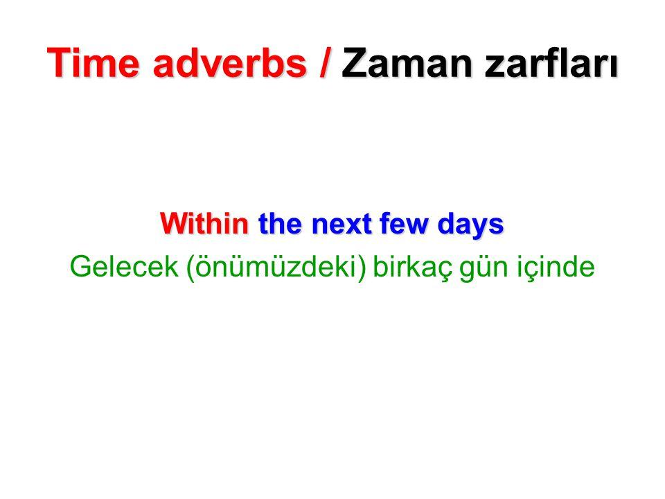 Time adverbs / Zaman zarfları Within the next few days Gelecek (önümüzdeki) birkaç gün içinde