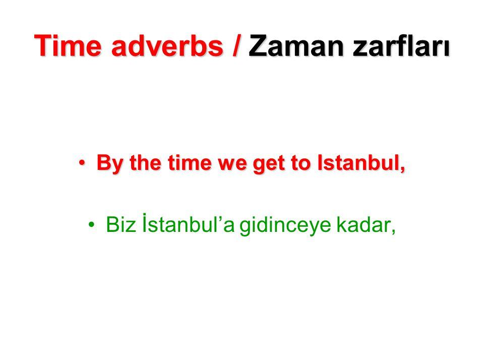 Time adverbs / Zaman zarfları By the time we get to Istanbul, Biz İstanbul'a gidinceye kadar,