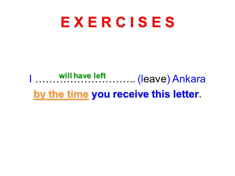 E X E R C I S E S I ……………………….. (leave) Ankara by the time you receive this letter by the time you receive this letter. will have left