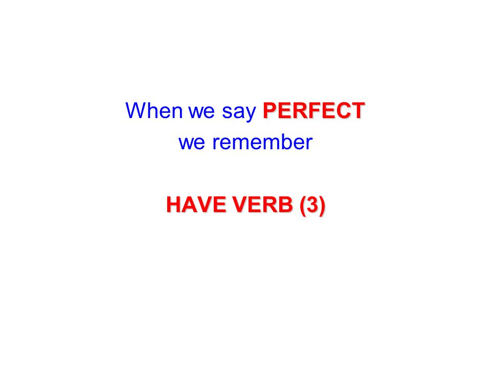 When we say P PP PERFECT we remember HAVE VERB (3)