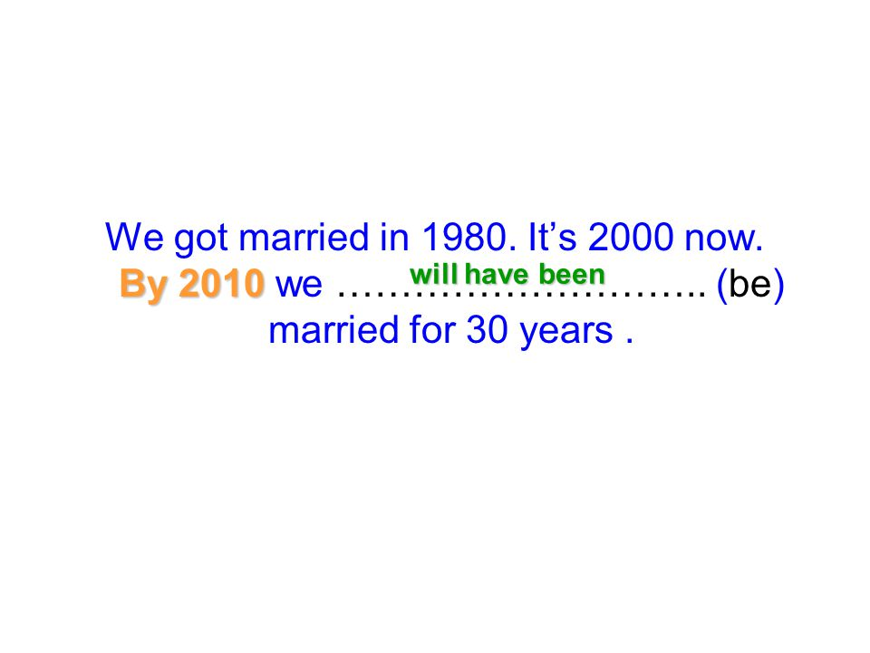 By 2010 We got married in 1980. It's 2000 now. By 2010 we ……………………….. (be) married for 30 years. will have been