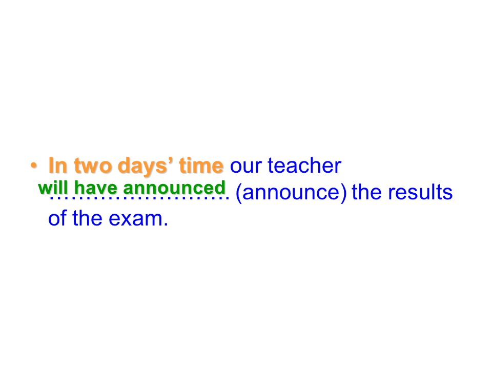 In two days' timeIn two days' time our teacher ……………………. (announce) the results of the exam. will have announced