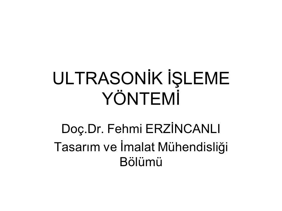 ULTRASONİK İŞLEME YÖNTEMİ Doç.Dr. Fehmi ERZİNCANLI Tasarım ve İmalat Mühendisliği Bölümü