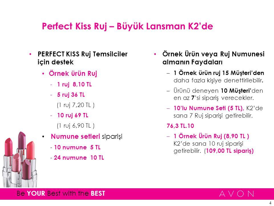 4 Be YOUR Best with the BEST Perfect Kiss Ruj – Büyük Lansman K2'de PERFECT KISS Ruj Temsilciler için destek Örnek ürün Ruj - 1 ruj 8,10 TL - 5 ruj 36 TL (1 ruj 7,20 TL ) - 10 ruj 69 TL (1 ruj 6,90 TL ) Numune setleri siparişi - 10 numune 5 TL - 24 numune 10 TL Örnek Ürün veya Ruj Numunesi almanın Faydaları – 1 Örnek ürün ruj 15 Müşteri'den daha fazla kişiye denettirilebilir.