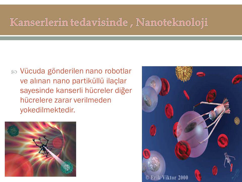  Vücuda gönderilen nano robotlar ve alınan nano partiküllü ilaçlar sayesinde kanserli hücreler diğer hücrelere zarar verilmeden yokedilmektedir.