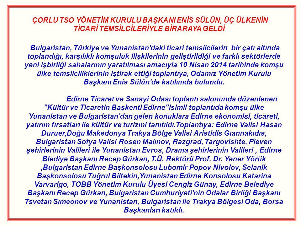 ÇORLU TSO YÖNETİM KURULU BAŞKANI ENİS SÜLÜN, ÜÇ ÜLKENİN TİCARİ TEMSİLCİLERİYLE BİRARAYA GELDİ Bulgaristan, Türkiye ve Yunanistan daki ticari temsilcilerin bir çatı altında toplandığı, karşılıklı komşuluk ilişkilerinin geliştirildiği ve farklı sektörlerde yeni işbirliği sahalarının yaratılması amacıyla 10 Nisan 2014 tarihinde komşu ülke temsilciliklerinin iştirak ettiği toplantıya, Odamız Yönetim Kurulu Başkanı Enis Sülün de katılımda bulundu.