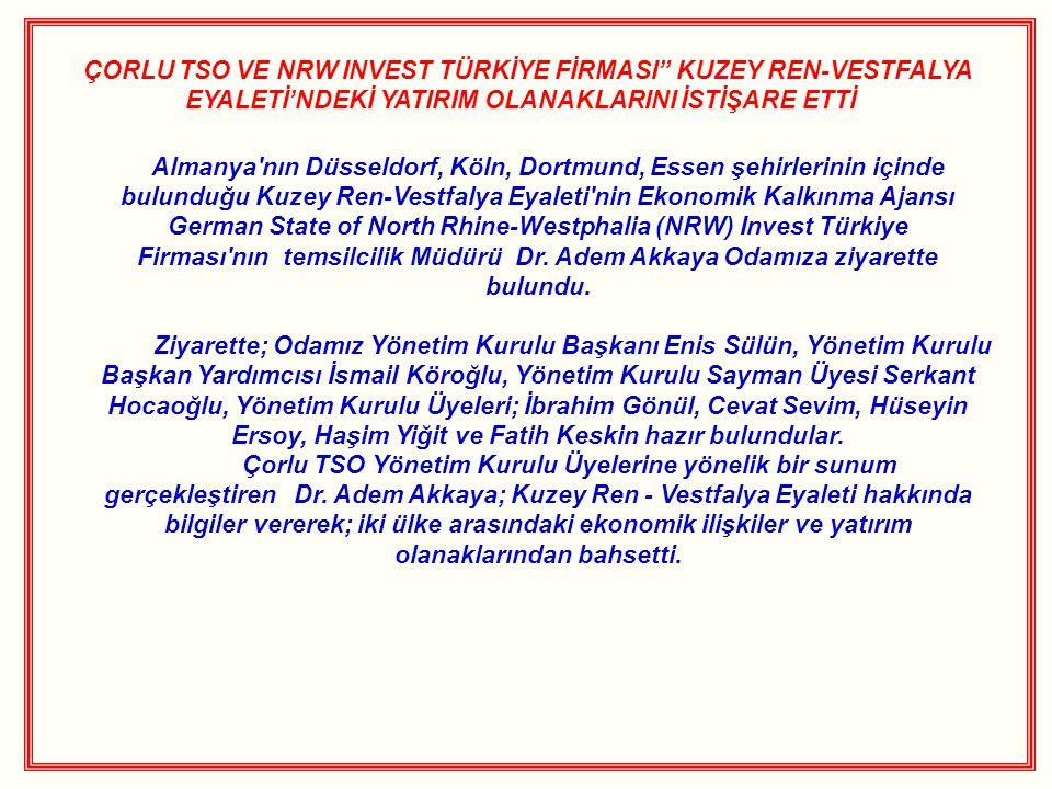 ÇORLU TSO VE NRW INVEST TÜRKİYE FİRMASI KUZEY REN-VESTFALYA EYALETİ'NDEKİ YATIRIM OLANAKLARINI İSTİŞARE ETTİ Almanya nın Düsseldorf, Köln, Dortmund, Essen şehirlerinin içinde bulunduğu Kuzey Ren-Vestfalya Eyaleti nin Ekonomik Kalkınma Ajansı German State of North Rhine-Westphalia (NRW) Invest Türkiye Firması nın temsilcilik Müdürü Dr.