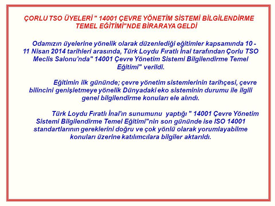 ÇORLU TSO ÜYELERİ 14001 ÇEVRE YÖNETİM SİSTEMİ BİLGİLENDİRME TEMEL EĞİTİMİ NDE BİRARAYA GELDİ Odamızın üyelerine yönelik olarak düzenlediği eğitimler kapsamında 10 - 11 Nisan 2014 tarihleri arasında, Türk Loydu Fıratlı İnal tarafından Çorlu TSO Meclis Salonu nda 14001 Çevre Yönetim Sistemi Bilgilendirme Temel Eğitimi verildi.