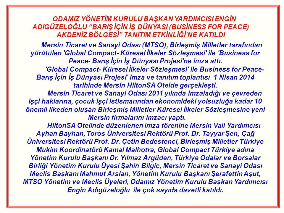 ODAMIZ YÖNETİM KURULU BAŞKAN YARDIMCISI ENGİN ADIGÜZELOĞLU BARIŞ İÇİN İŞ DÜNYASI (BUSİNESS FOR PEACE) AKDENİZ BÖLGESİ TANITIM ETKİNLİĞİ'NE KATILDI Mersin Ticaret ve Sanayi Odası (MTSO), Birleşmiş Milletler tarafından yürütülen Global Compact- Küresel İlkeler Sözleşmesi ile Business for Peace- Barış İçin İş Dünyası Projesi ne imza attı.