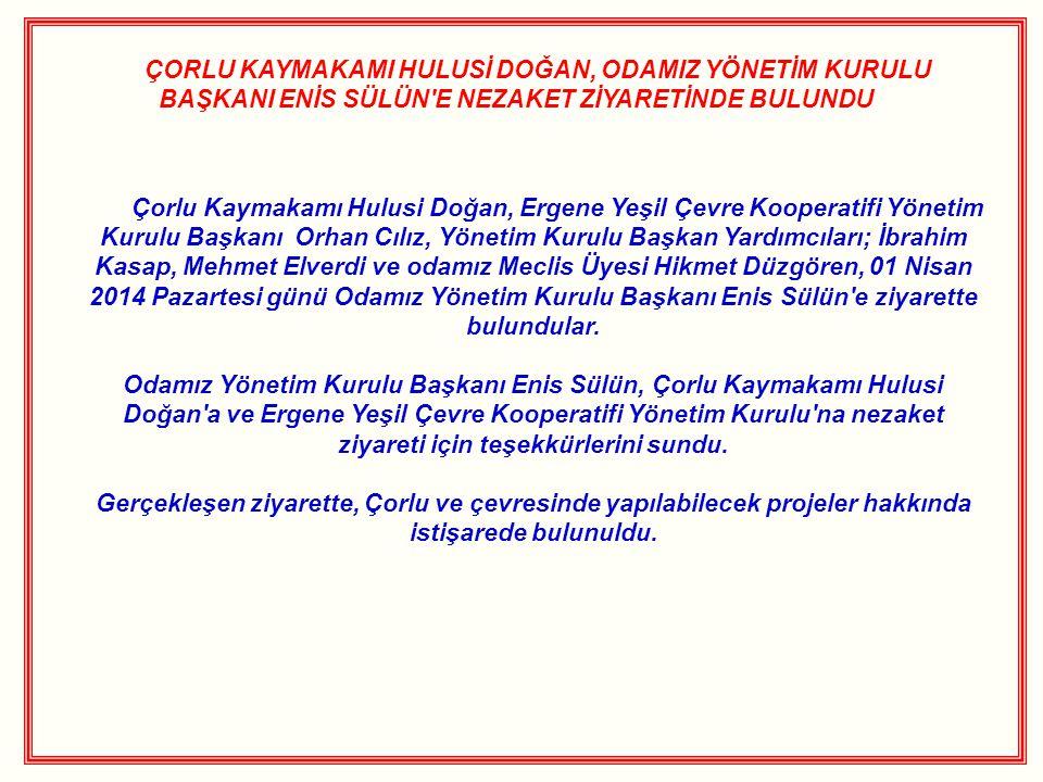 ÇORLU KAYMAKAMI HULUSİ DOĞAN, ODAMIZ YÖNETİM KURULU BAŞKANI ENİS SÜLÜN E NEZAKET ZİYARETİNDE BULUNDU Çorlu Kaymakamı Hulusi Doğan, Ergene Yeşil Çevre Kooperatifi Yönetim Kurulu Başkanı Orhan Cılız, Yönetim Kurulu Başkan Yardımcıları; İbrahim Kasap, Mehmet Elverdi ve odamız Meclis Üyesi Hikmet Düzgören, 01 Nisan 2014 Pazartesi günü Odamız Yönetim Kurulu Başkanı Enis Sülün e ziyarette bulundular.