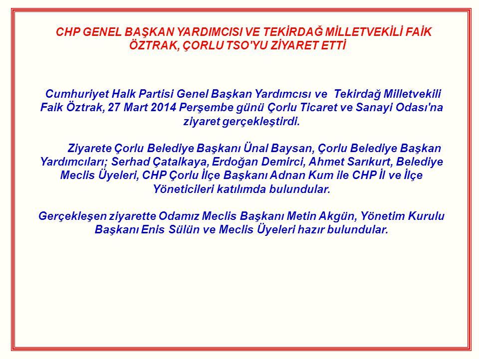 CHP GENEL BAŞKAN YARDIMCISI VE TEKİRDAĞ MİLLETVEKİLİ FAİK ÖZTRAK, ÇORLU TSO'YU ZİYARET ETTİ Cumhuriyet Halk Partisi Genel Başkan Yardımcısı ve Tekirda