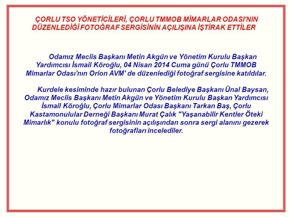 ÇORLU TSO YÖNETİCİLERİ, ÇORLU TMMOB MİMARLAR ODASI NIN DÜZENLEDİĞİ FOTOĞRAF SERGİSİNİN AÇILIŞINA İŞTİRAK ETTİLER Odamız Meclis Başkanı Metin Akgün ve Yönetim Kurulu Başkan Yardımcısı İsmail Köroğlu, 04 Nisan 2014 Cuma günü Çorlu TMMOB Mimarlar Odası nın Orion AVM de düzenlediği fotoğraf sergisine katıldılar.