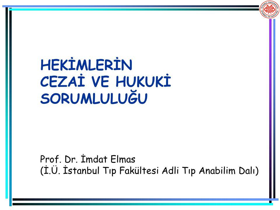 HEKİMLERİN CEZAİ VE HUKUKİ SORUMLULUĞU Prof. Dr. İmdat Elmas (İ.Ü. İstanbul Tıp Fakültesi Adli Tıp Anabilim Dalı)