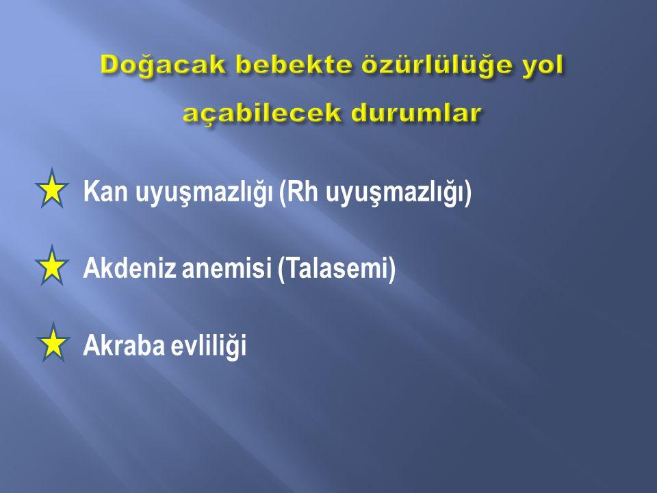 Kan uyuşmazlığı (Rh uyuşmazlığı) Akdeniz anemisi (Talasemi) Akraba evliliği