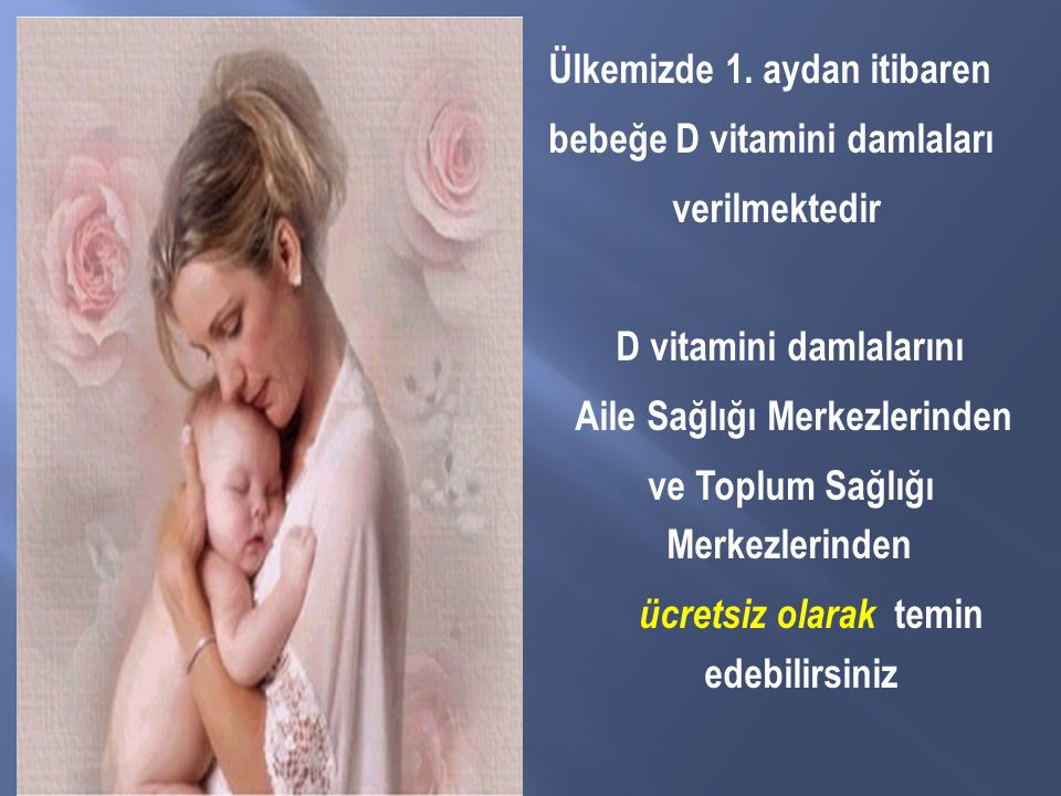 Ülkemizde 1. aydan itibaren bebeğe D vitamini damlaları verilmektedir D vitamini damlalarını Aile Sağlığı Merkezlerinden ve Toplum Sağlığı Merkezlerin